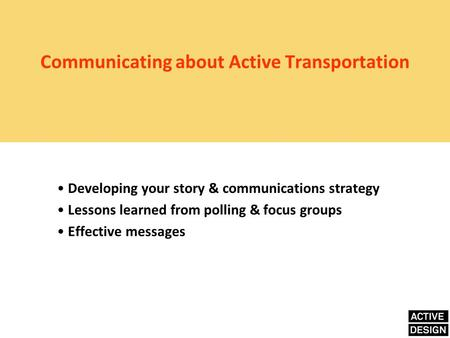 Communicating about Active Transportation Developing your story & communications strategy Lessons learned from polling & focus groups Effective messages.