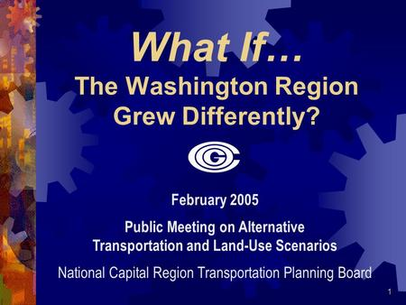 1 What If… The Washington Region Grew Differently? February 2005 Public Meeting on Alternative Transportation and Land-Use Scenarios National Capital Region.