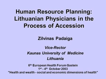 Human Resource Planning: Lithuanian Physicians in the Process of Accession Zilvinas Padaiga Vice-Rector Kaunas University of Medicine Lithuania 6 th European.