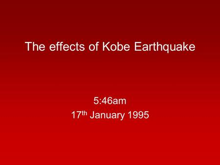 The effects of Kobe Earthquake 5:46am 17 th January 1995.