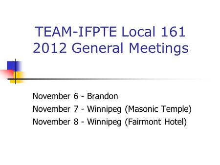 November 6 - Brandon November 7 - Winnipeg (Masonic Temple) November 8 - Winnipeg (Fairmont Hotel) TEAM-IFPTE Local 161 2012 General Meetings.
