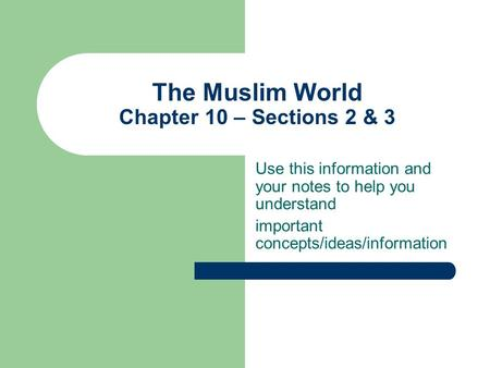 The Muslim World Chapter 10 – Sections 2 & 3 Use this information and your notes to help you understand important concepts/ideas/information.