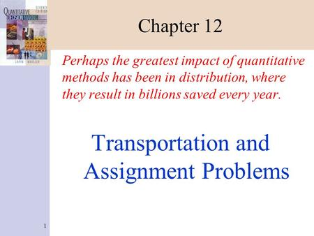1 Chapter 12 Perhaps the greatest impact of quantitative methods has been in distribution, where they result in billions saved every year. Transportation.
