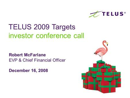 Robert McFarlane EVP & Chief Financial Officer December 16, 2008 TELUS 2009 Targets investor conference call.
