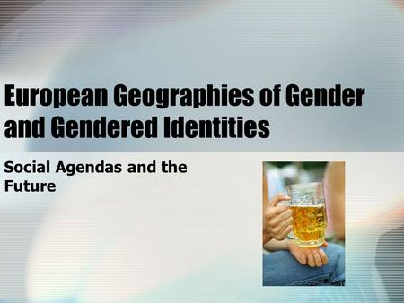 European Geographies of Gender and Gendered Identities Social Agendas and the Future.