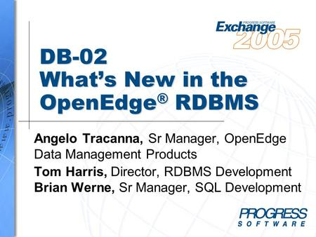 DB-02 What's New in the OpenEdge ® RDBMS Angelo Tracanna, Sr Manager, OpenEdge Data Management Products Tom Harris, Director, RDBMS Development Brian Werne,