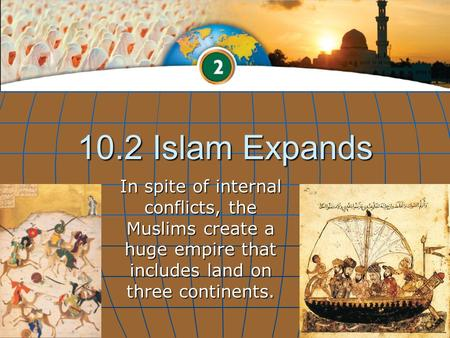 10.2 Islam Expands In spite of internal conflicts, the Muslims create a huge empire that includes land on three continents.