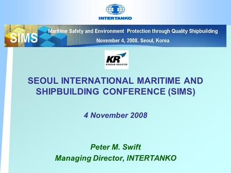 SEOUL INTERNATIONAL MARITIME AND SHIPBUILDING CONFERENCE (SIMS) 4 November 2008 Peter M. Swift Managing Director, INTERTANKO.
