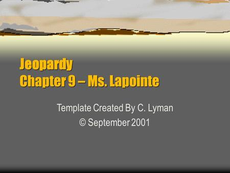 Jeopardy Chapter 9 – Ms. Lapointe Template Created By C. Lyman © September 2001.