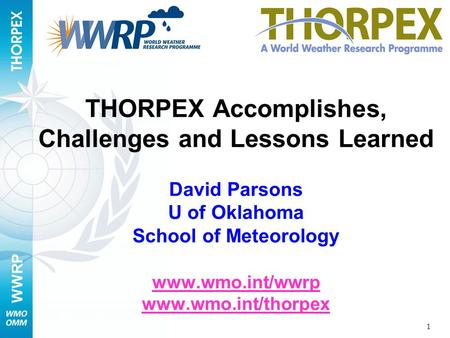 WWRP 1 THORPEX Accomplishes, Challenges and Lessons Learned David Parsons U of Oklahoma School of Meteorology www.wmo.int/wwrp www.wmo.int/thorpex www.wmo.int/wwrp.