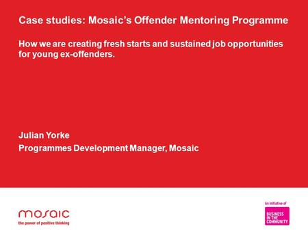 Case studies: Mosaic's Offender Mentoring Programme How we are creating fresh starts and sustained job opportunities for young ex-offenders. Julian Yorke.