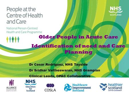 Older People in Acute Care Identification of need and Care Planning Dr Cesar Rodriguez, NHS Tayside Dr Sridhar Valtheswaran, NHS Grampian Clinical Leads,