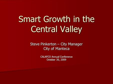 Smart Growth in the Central Valley Steve Pinkerton – City Manager City of Manteca CALAFCO Annual Conference October 30, 2009.