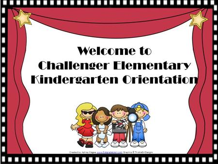 Welcome to Challenger Elementary Kindergarten Orientation Created by: Ashley Magee, www.firstgradebrain.com Graphics © ThistleGirlDesignswww.firstgradebrain.com.