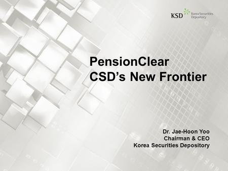 Dr. Jae-Hoon Yoo Chairman & CEO Korea Securities Depository PensionClear CSD's New Frontier.