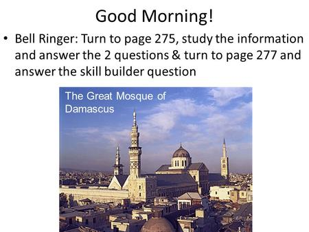 Good Morning! Bell Ringer: Turn to page 275, study the information and answer the 2 questions & turn to page 277 and answer the skill builder question.
