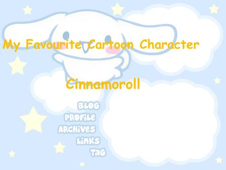 My Favourite Cartoon Character Cinnamoroll. Cinnamoroll information English name:Cinnamoroll Sex:Male Birthday:6 th march Live in:Coffee Shop Like :Sleeping.