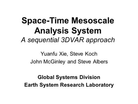 Space-Time Mesoscale Analysis System A sequential 3DVAR approach Yuanfu Xie, Steve Koch John McGinley and Steve Albers Global Systems Division Earth System.