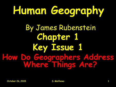 October 26, 2015S. Mathews1 Human Geography By James Rubenstein Chapter 1 Key Issue 1 How Do Geographers Address Where Things Are?