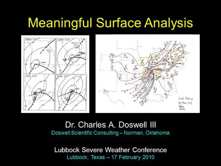 Meaningful Surface Analysis Dr. Charles A. Doswell III Doswell Scientific Consulting – Norman, Oklahoma Lubbock Severe Weather Conference Lubbock, Texas.