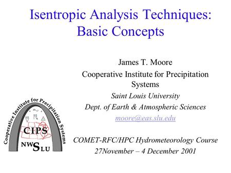 Isentropic Analysis Techniques: Basic Concepts James T. Moore Cooperative Institute for Precipitation Systems Saint Louis University Dept. of Earth & Atmospheric.