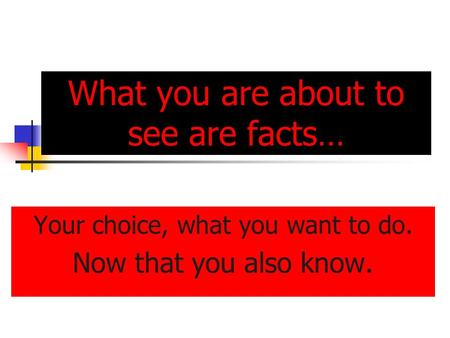 What you are about to see are facts… Your choice, what you want to do. Now that you also know.