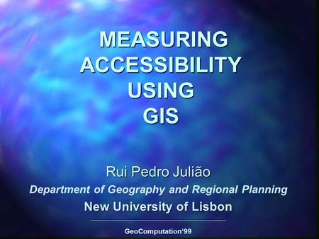 MEASURING ACCESSIBILITY USING GIS MEASURING ACCESSIBILITY USING GIS Rui Pedro Julião Department of Geography and Regional Planning New University of Lisbon.