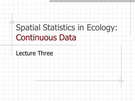 Spatial Statistics in Ecology: Continuous Data Lecture Three.