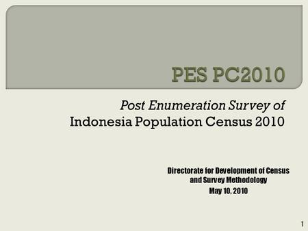 Post Enumeration Survey of Indonesia Population Census 2010 1 Directorate for Development of Census and Survey Methodology May 10, 2010.