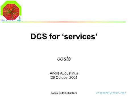 André Augustinus 26 October 2004 ALICE Technical Board DCS for 'services' costs On behalf of Lennart Jirdén.