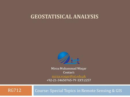 GEOSTATISICAL ANALYSIS Course: Special Topics in Remote Sensing & GIS Mirza Muhammad Waqar Contact: +92-21-34650765-79 EXT:2257.