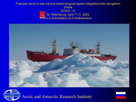 Practical result in sea ice and meteorological layers integration with navigation charts IICWG - IV St. Petersburg, April 7-11, 2003 Yu.A.Scherbakov,G.A.Alekseenkov.
