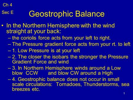 1 Geostrophic Balance In the Northern Hemisphere with the wind straight at your back: –the coriolis force acts from your left to right. –The Pressure gradient.