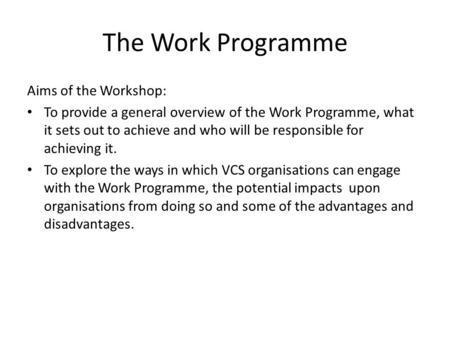 The Work Programme Aims of the Workshop: To provide a general overview of the Work Programme, what it sets out to achieve and who will be responsible for.