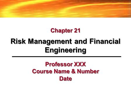Professor XXX Course Name & Number Date Risk Management and Financial Engineering Chapter 21.