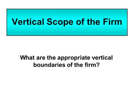 Vertical Scope of the Firm What are the appropriate vertical boundaries of the firm?