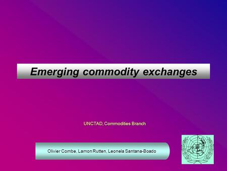 Emerging commodity exchanges UNCTAD, Commodities Branch Olivier Combe, Lamon Rutten, Leonela Santana-Boado.