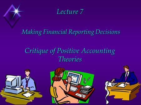 Lecture 7 Making Financial Reporting Decisions Critique of Positive Accounting Theories.