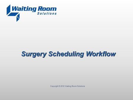 Copyright © 2012 Waiting Room Solutions Surgery Scheduling Workflow.