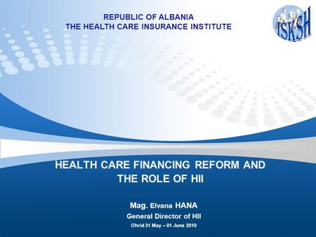 HEALTH CARE FINANCING REFORM AND THE ROLE OF HII Mag. Elvana HANA General Director of HII Ohrid 31 May – 01 June 2010 REPUBLIC OF ALBANIA THE HEALTH CARE.