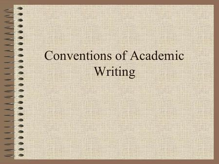 Conventions of Academic Writing. What are conventions? Written and unwritten rules that may be broken—but with a penalty. Powerful social/economic/political.