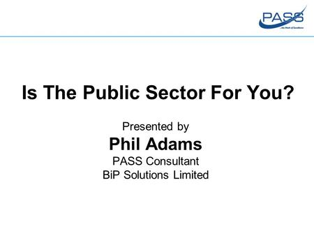 Is The Public Sector For You? Presented by Phil Adams PASS Consultant BiP Solutions Limited.