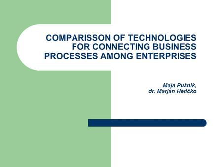 COMPARISSON OF TECHNOLOGIES FOR CONNECTING BUSINESS PROCESSES AMONG ENTERPRISES Maja Pušnik, dr. Marjan Heričko.