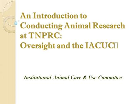An Introduction to Conducting Animal Research at TNPRC: Oversight and the IACUC Institutional Animal Care & Use Committee.