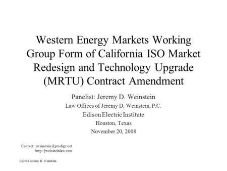 Western Energy Markets Working Group Form of California ISO Market Redesign and Technology Upgrade (MRTU) Contract Amendment Panelist: Jeremy D. Weinstein.