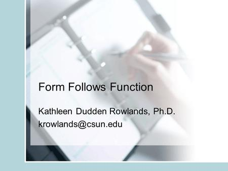 Form Follows Function Kathleen Dudden Rowlands, Ph.D.