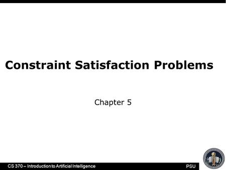 PSU CS 370 – Introduction to Artificial Intelligence 1 Constraint Satisfaction Problems Chapter 5.
