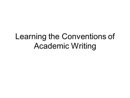 Learning the Conventions of Academic Writing. Research writing in each discipline follows certain conventions. Special forms are required for citing sources.