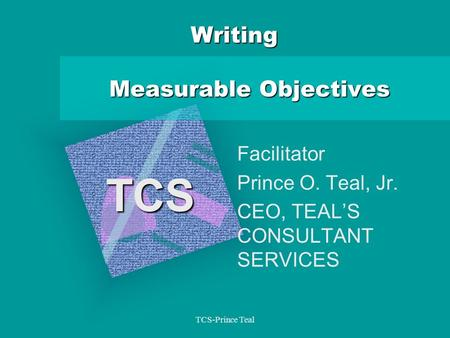 TCS-Prince Teal Writing Measurable Objectives Facilitator Prince O. Teal, Jr. CEO, TEAL'S CONSULTANT SERVICES TCS.