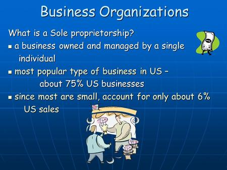 Business Organizations What is a Sole proprietorship? a business owned and managed by a single a business owned and managed by a single individual individual.